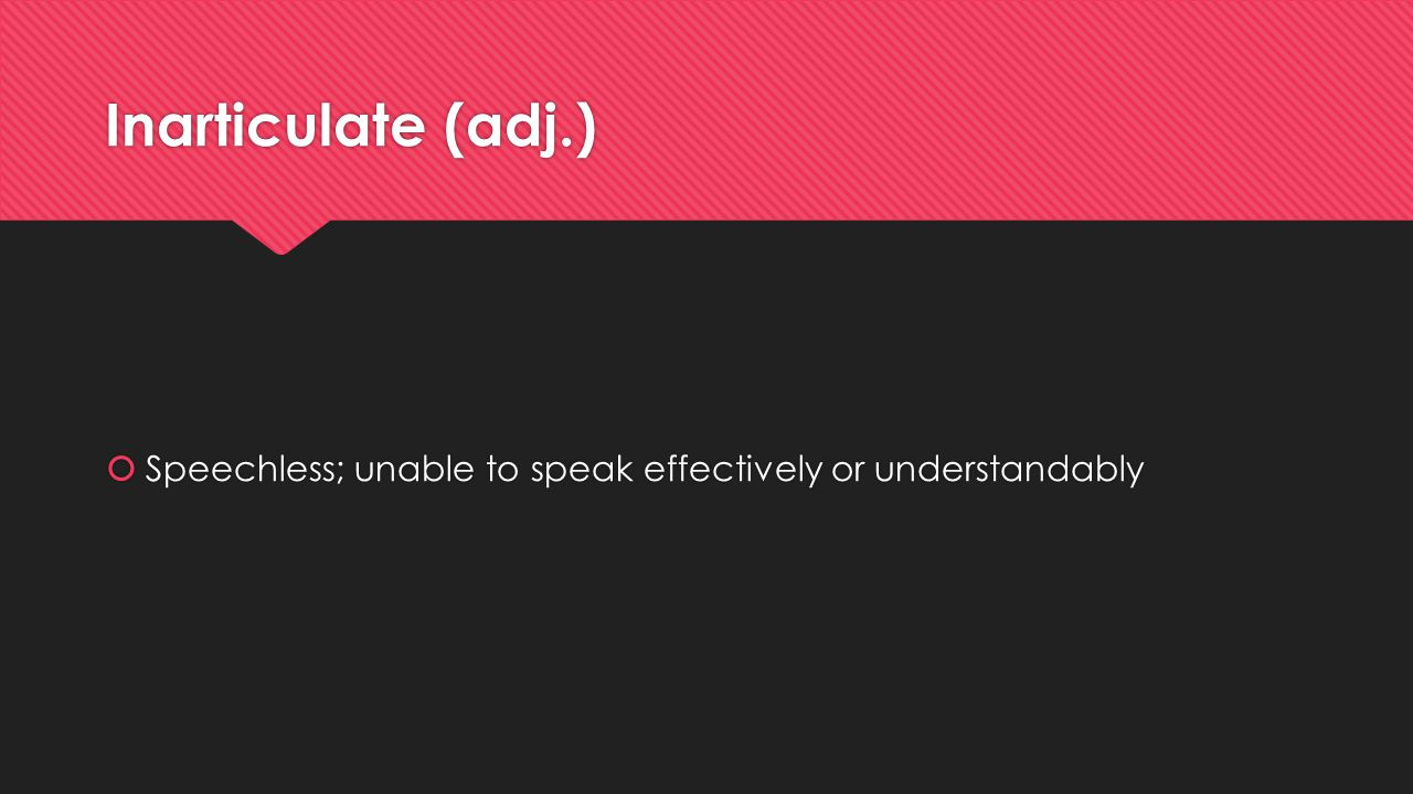 Inarticulate (adj.) Speechless; unable to speak effectively or understandably