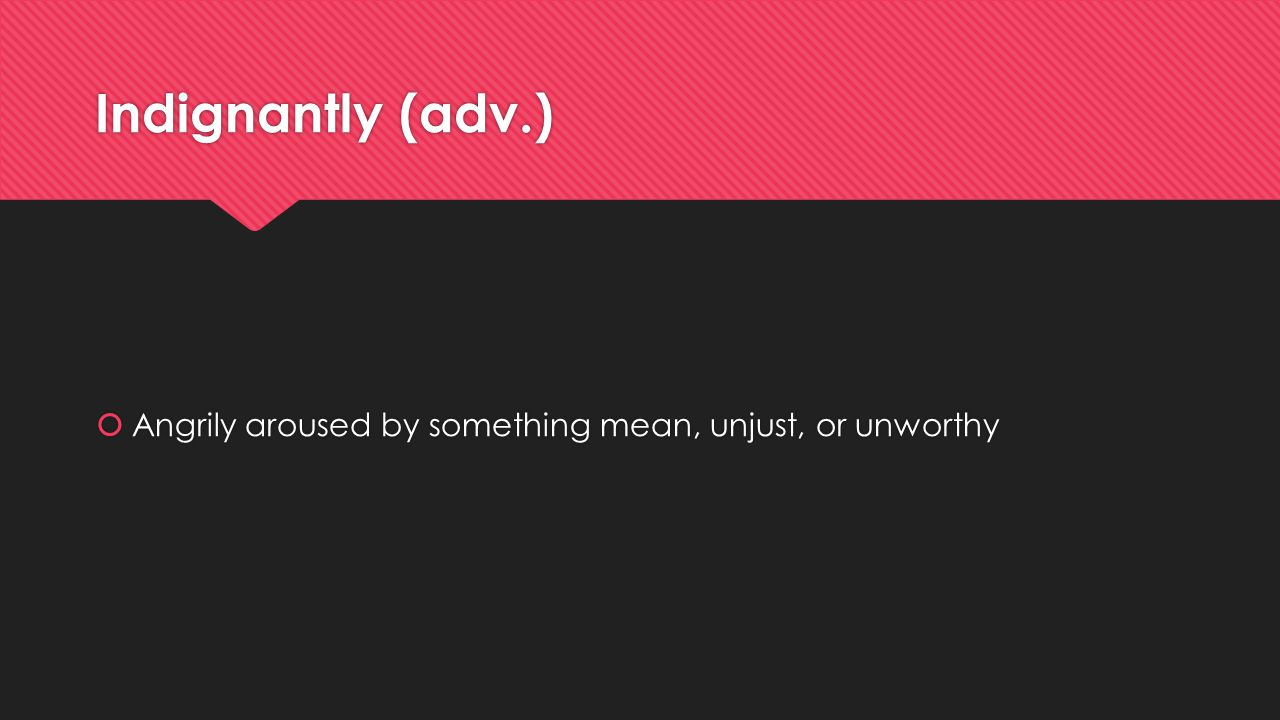 Indignantly (adv.) Angrily aroused by something mean, unjust, or unworthy