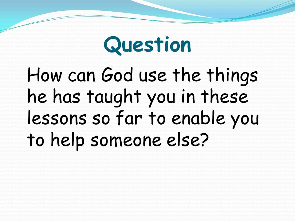 Question How can God use the things he has taught you in these lessons so far to enable you to help someone else