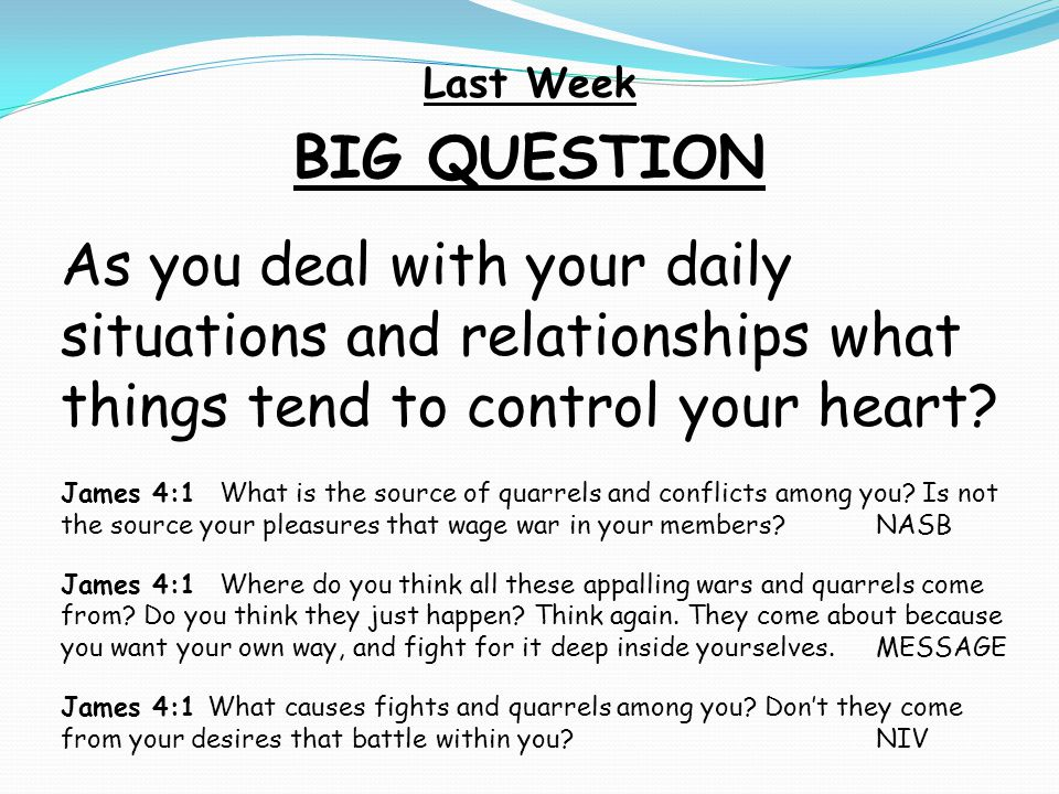 Last Week BIG QUESTION. As you deal with your daily situations and relationships what things tend to control your heart