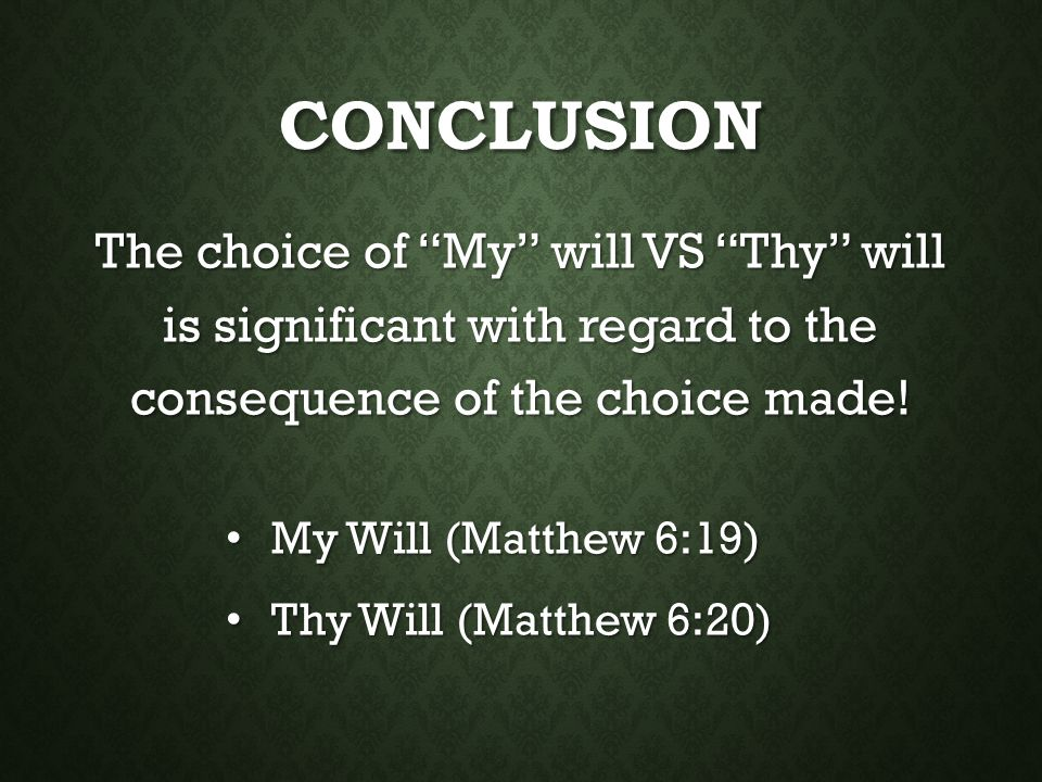Conclusion The choice of My will VS Thy will is significant with regard to the consequence of the choice made!