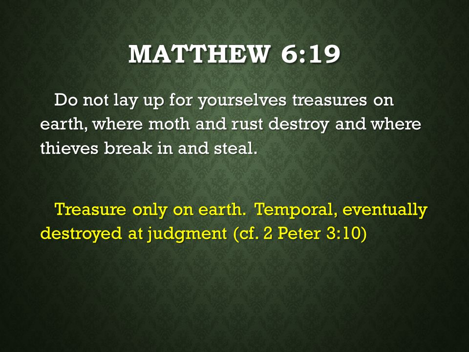 Matthew 6:19 Do not lay up for yourselves treasures on earth, where moth and rust destroy and where thieves break in and steal.