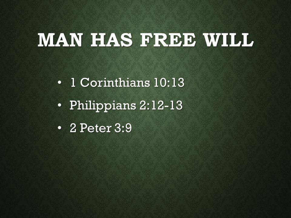 Man Has Free Will 1 Corinthians 10:13 Philippians 2:12-13 2 Peter 3:9
