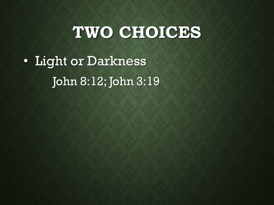 Two Choices Light or Darkness John 8:12; John 3:19
