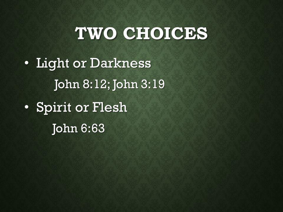 Two Choices Light or Darkness Spirit or Flesh John 8:12; John 3:19
