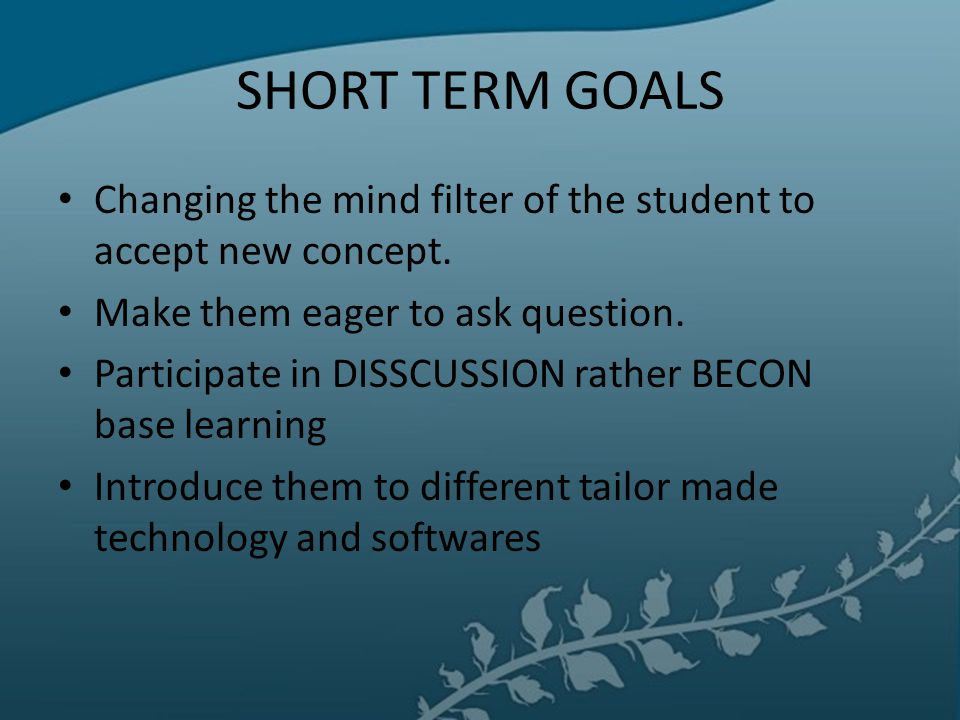SHORT TERM GOALS Changing the mind filter of the student to accept new concept. Make them eager to ask question.