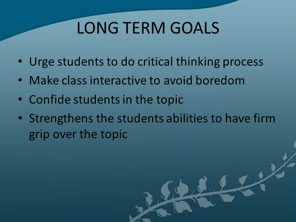 LONG TERM GOALS Urge students to do critical thinking process