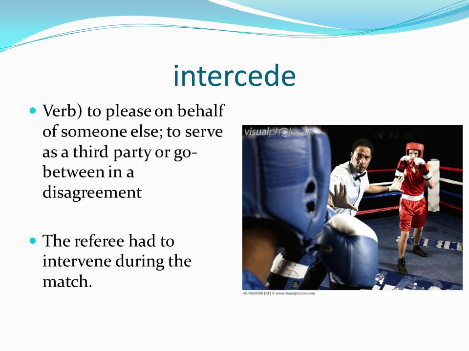 intercede Verb) to please on behalf of someone else; to serve as a third party or go-between in a disagreement.