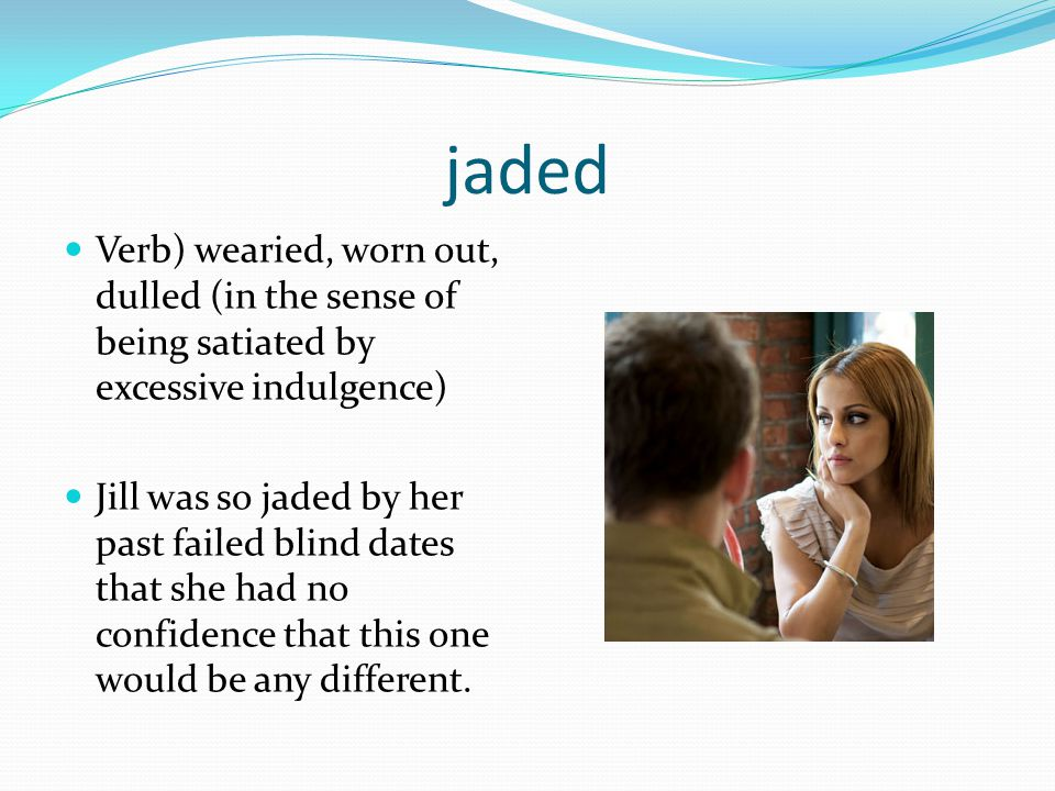 jaded Verb) wearied, worn out, dulled (in the sense of being satiated by excessive indulgence)