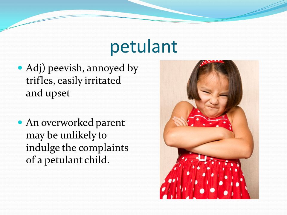 petulant Adj) peevish, annoyed by trifles, easily irritated and upset