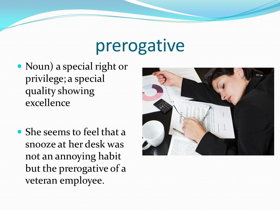 prerogative Noun) a special right or privilege; a special quality showing excellence.