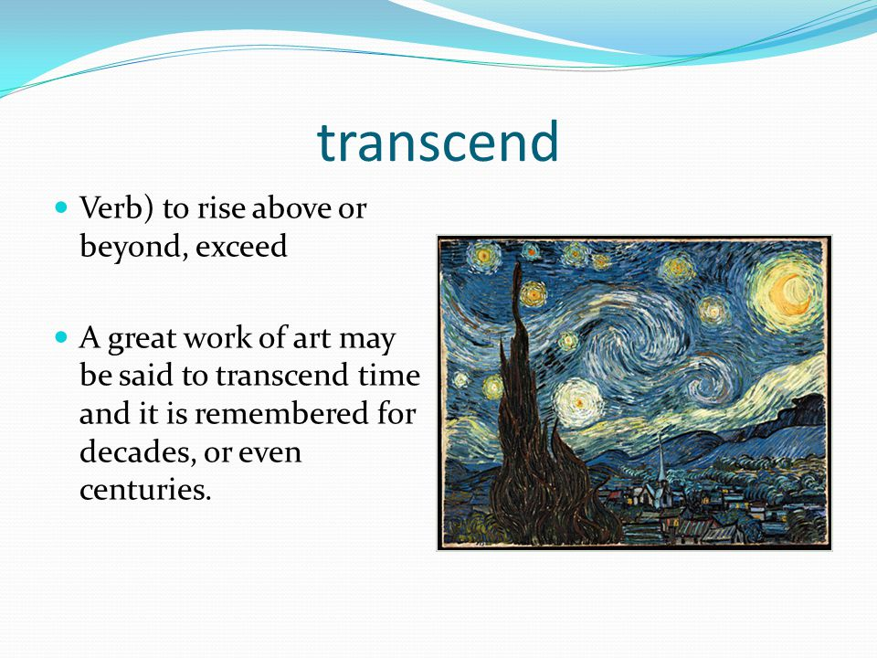 transcend Verb) to rise above or beyond, exceed