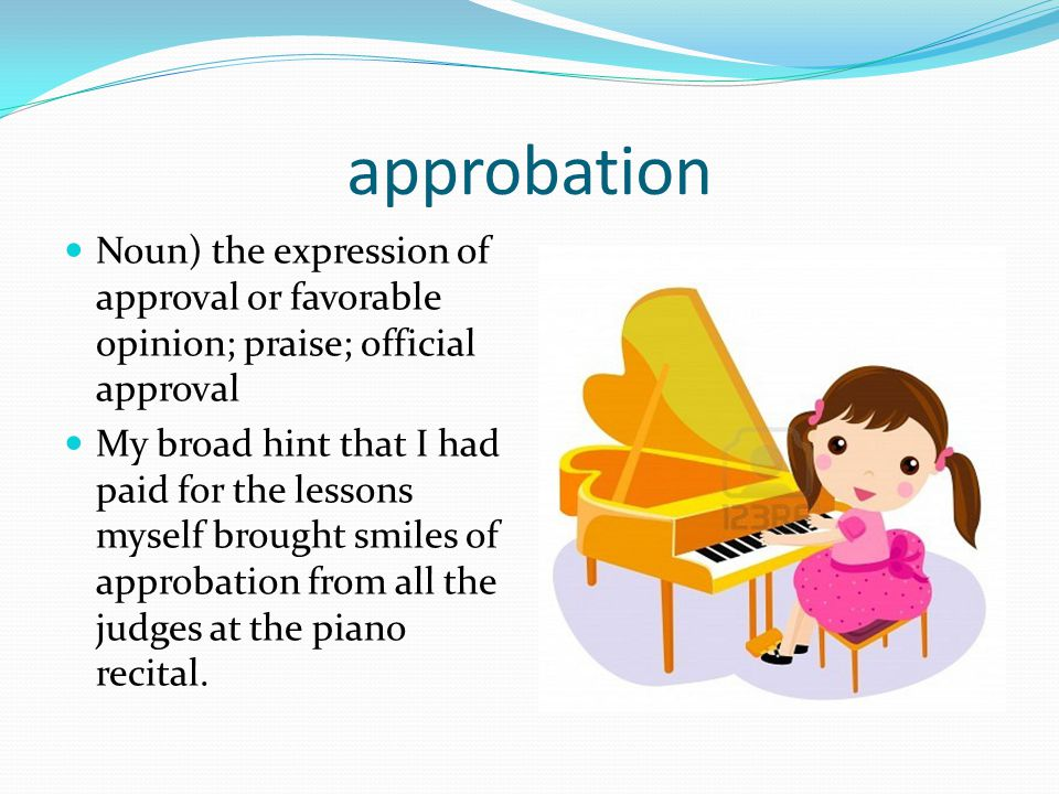 approbation Noun) the expression of approval or favorable opinion; praise; official approval.