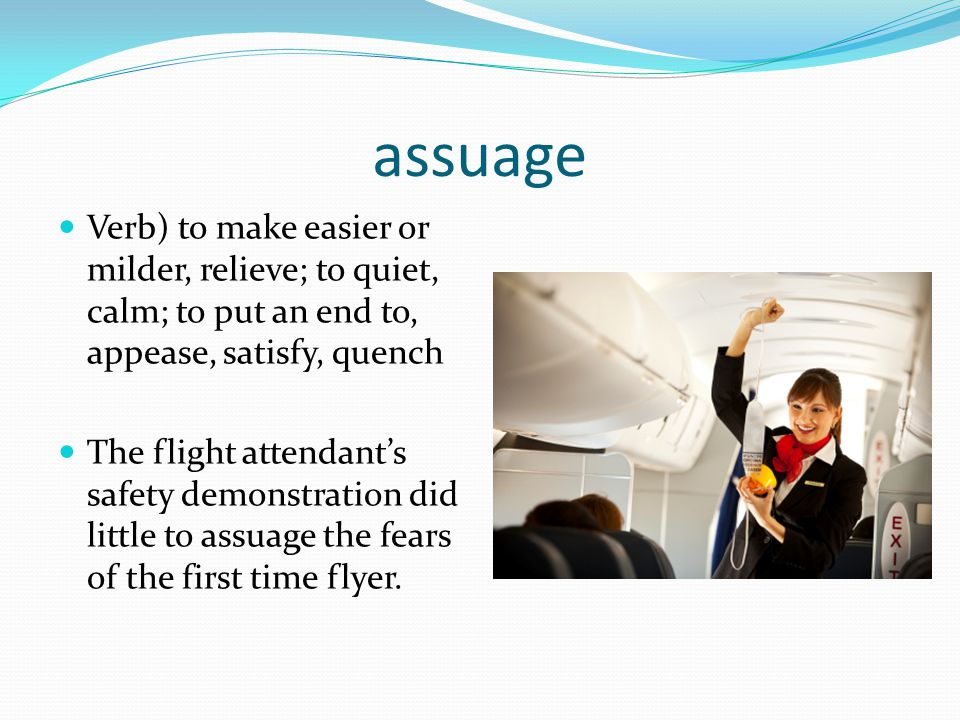 assuage Verb) to make easier or milder, relieve; to quiet, calm; to put an end to, appease, satisfy, quench.