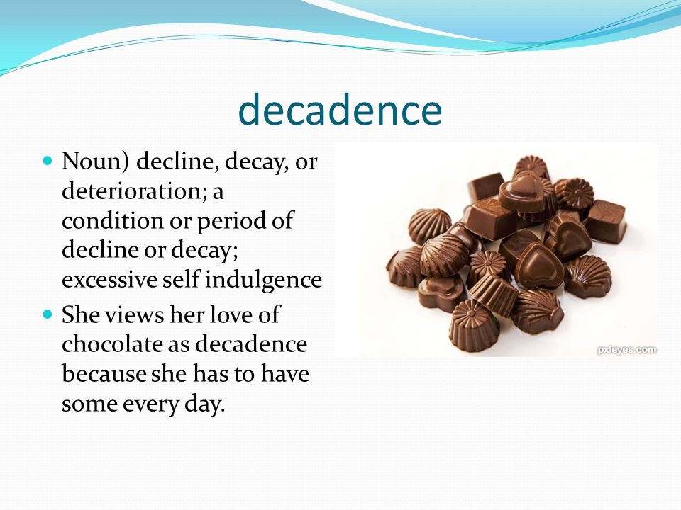 decadence Noun) decline, decay, or deterioration; a condition or period of decline or decay; excessive self indulgence.
