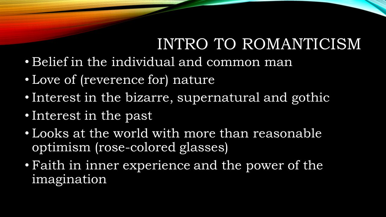 Intro to Romanticism Belief in the individual and common man