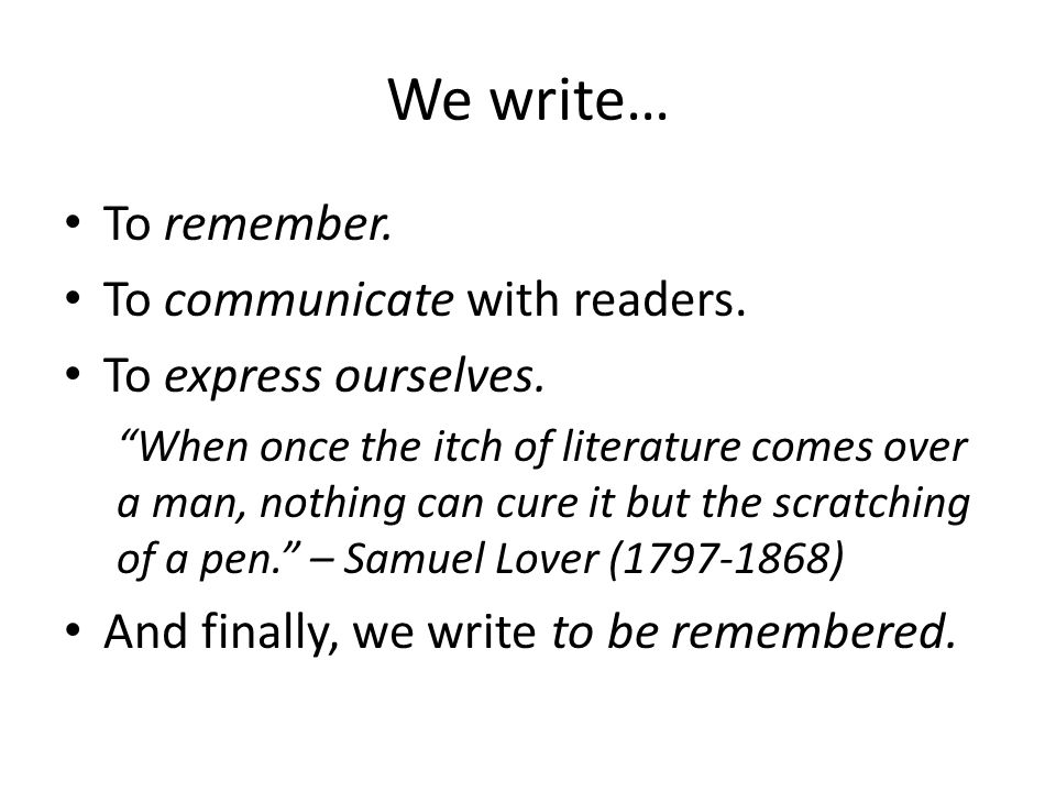 We write… To remember. To communicate with readers.
