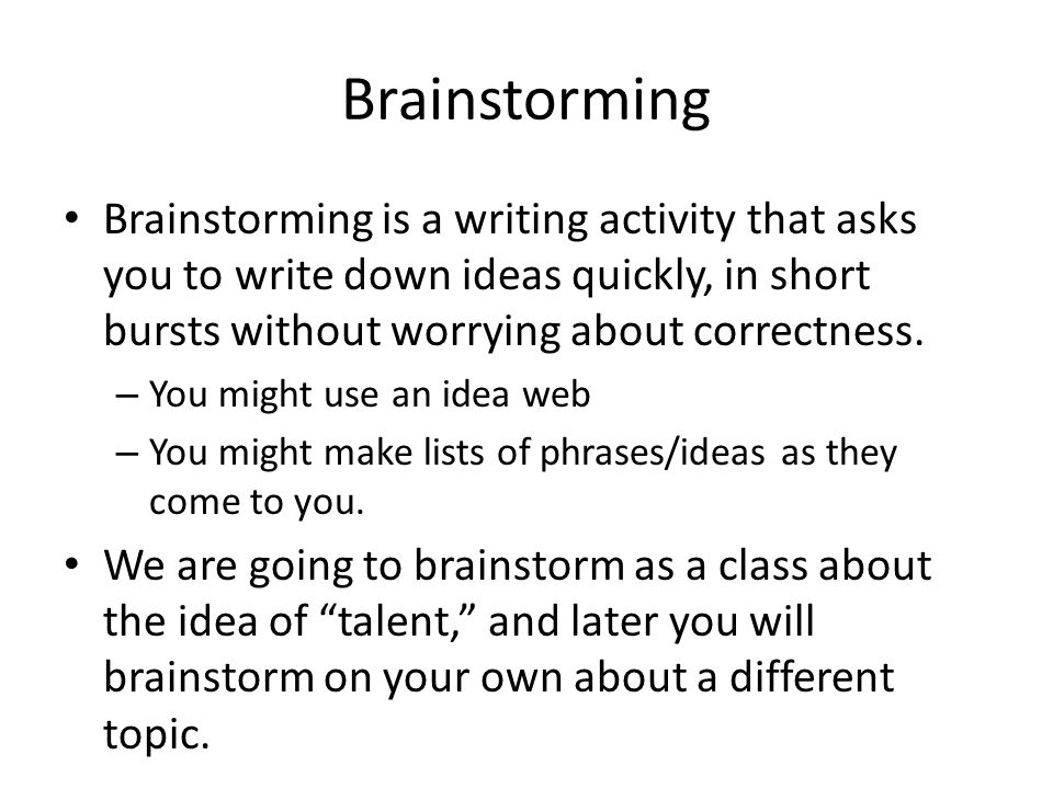 Brainstorming Brainstorming is a writing activity that asks you to write down ideas quickly, in short bursts without worrying about correctness.