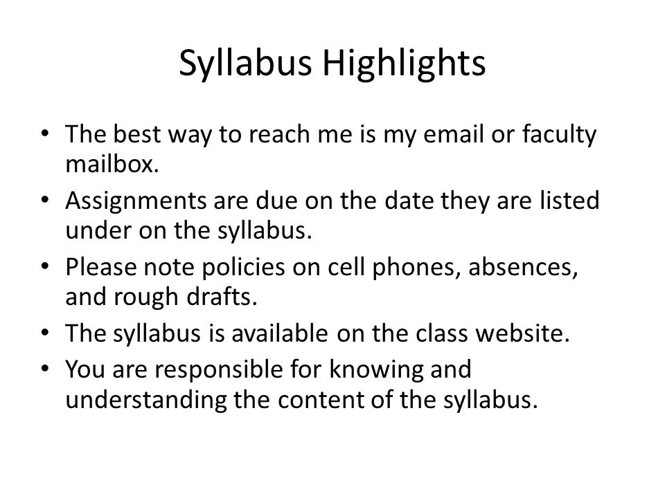 Syllabus Highlights The best way to reach me is my email or faculty mailbox. Assignments are due on the date they are listed under on the syllabus.