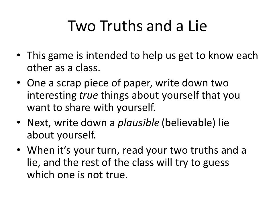 Two Truths and a Lie This game is intended to help us get to know each other as a class.
