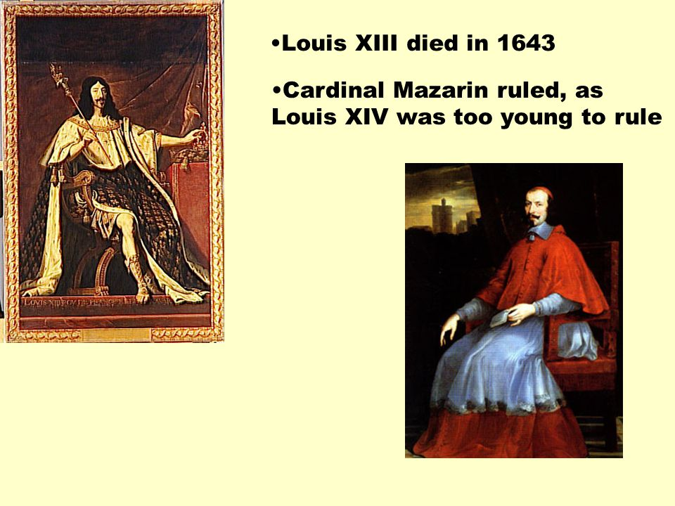 Louis XIII died in 1643 Cardinal Mazarin ruled, as Louis XIV was too young to rule