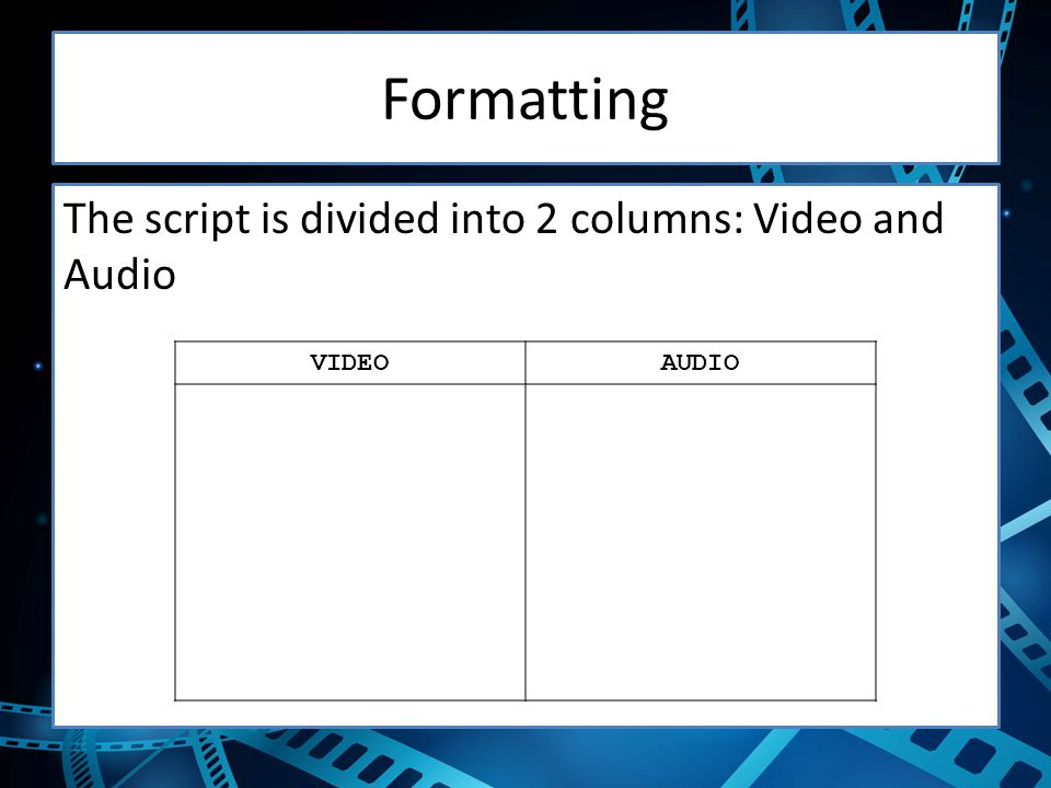 Formatting The script is divided into 2 columns: Video and Audio VIDEO