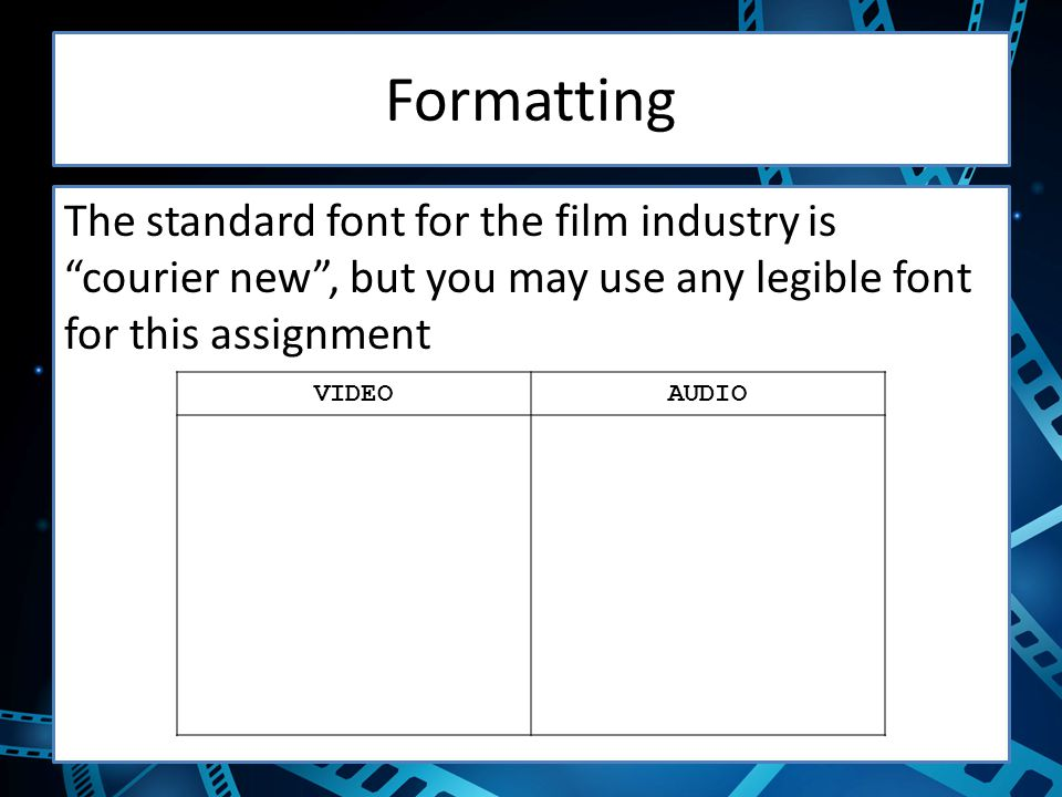 Formatting The standard font for the film industry is courier new , but you may use any legible font for this assignment.