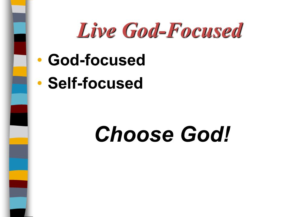 Live God-Focused Choose God! God-focused Self-focused