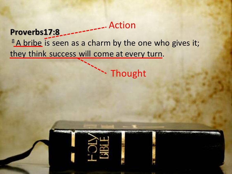Action Proverbs17:8 8 A bribe is seen as a charm by the one who gives it; they think success will come at every turn.