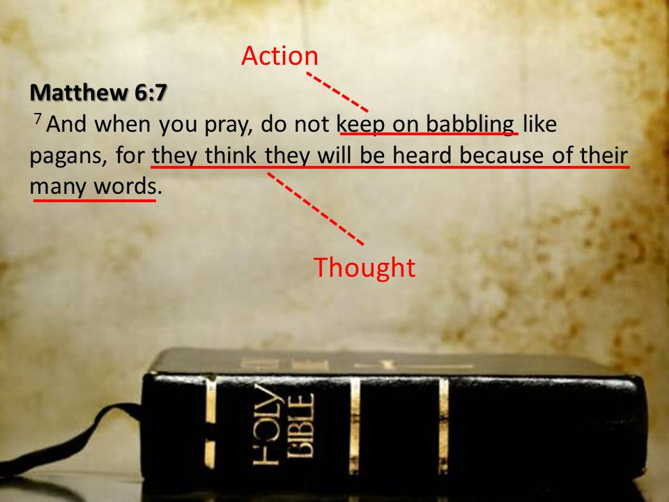 Action Matthew 6:7 7 And when you pray, do not keep on babbling like pagans, for they think they will be heard because of their many words.