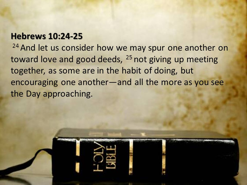 Hebrews 10:24-25 24 And let us consider how we may spur one another on toward love and good deeds, 25 not giving up meeting together, as some are in the habit of doing, but encouraging one another—and all the more as you see the Day approaching.