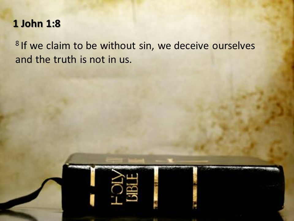 1 John 1:8 8 If we claim to be without sin, we deceive ourselves and the truth is not in us.