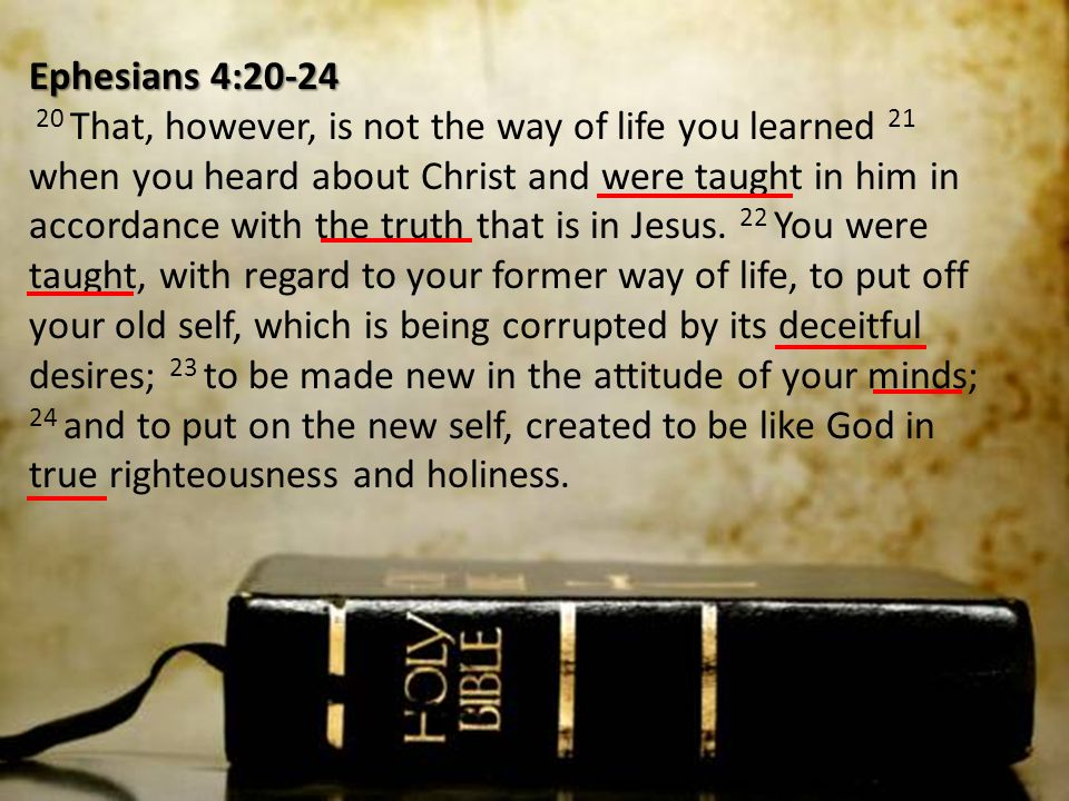 Ephesians 4:20-24 20 That, however, is not the way of life you learned 21 when you heard about Christ and were taught in him in accordance with the truth that is in Jesus.