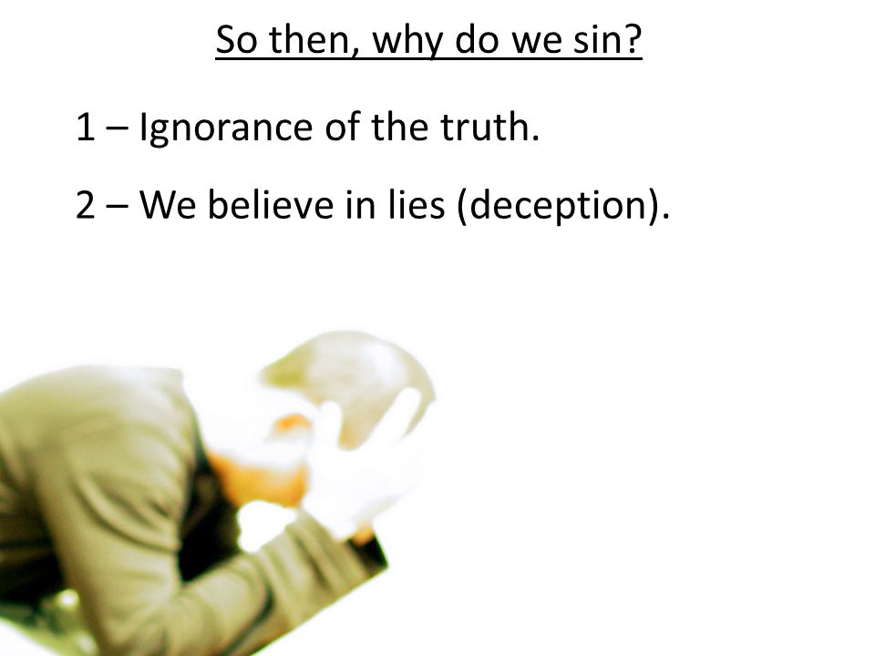 So then, why do we sin 1 – Ignorance of the truth. 2 – We believe in lies (deception).