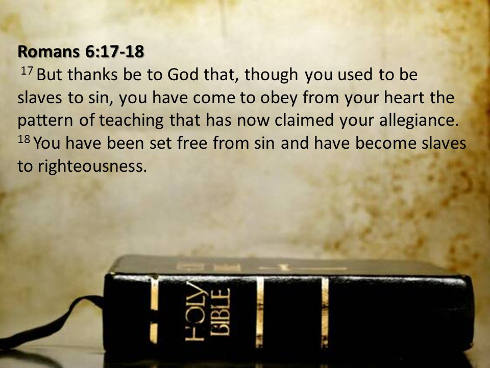 Romans 6:17-18 17 But thanks be to God that, though you used to be slaves to sin, you have come to obey from your heart the pattern of teaching that has now claimed your allegiance.