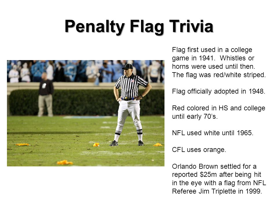 Penalty Flag Trivia Flag first used in a college game in 1941. Whistles or horns were used until then. The flag was red/white striped.