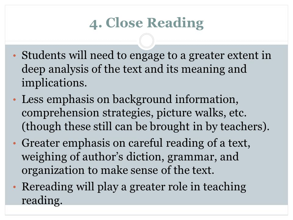4. Close Reading Students will need to engage to a greater extent in deep analysis of the text and its meaning and implications.