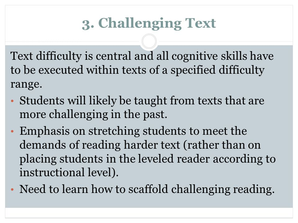3. Challenging Text Text difficulty is central and all cognitive skills have to be executed within texts of a specified difficulty range.