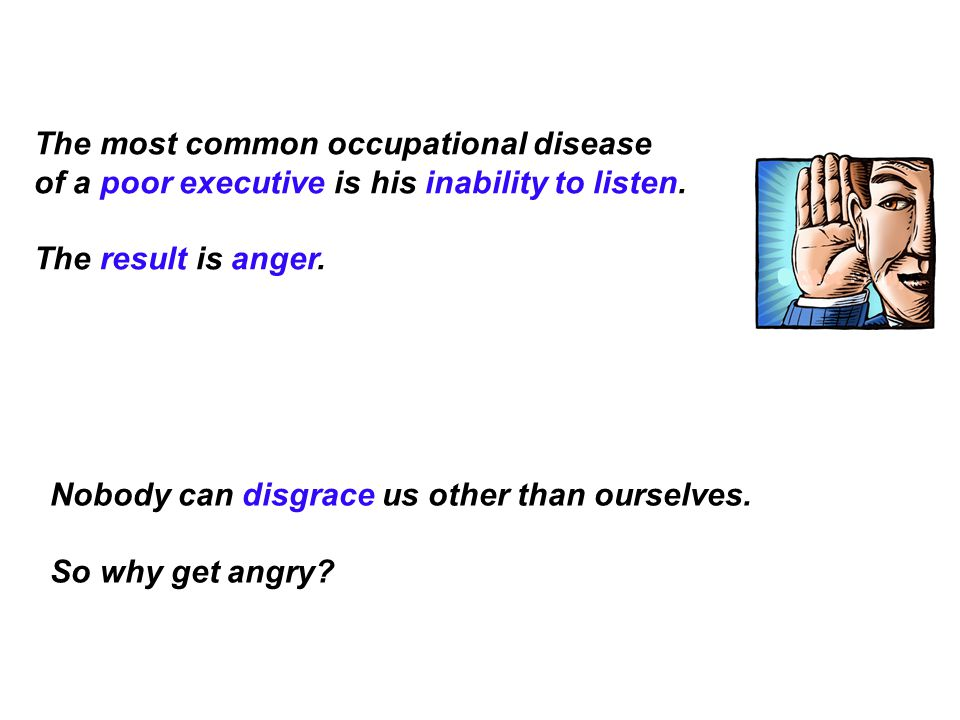 The most common occupational disease of a poor executive is his inability to listen. The result is anger.