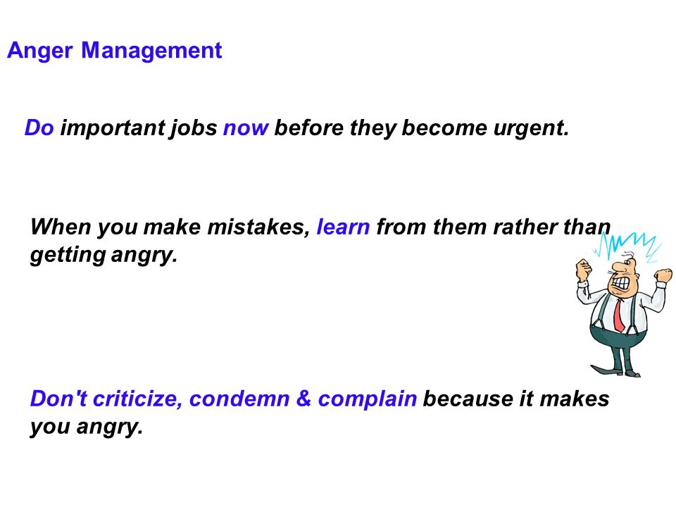 Anger Management Do important jobs now before they become urgent.