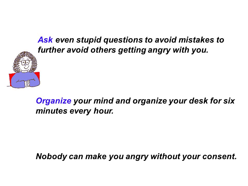 Ask even stupid questions to avoid mistakes to further avoid others getting angry with you.