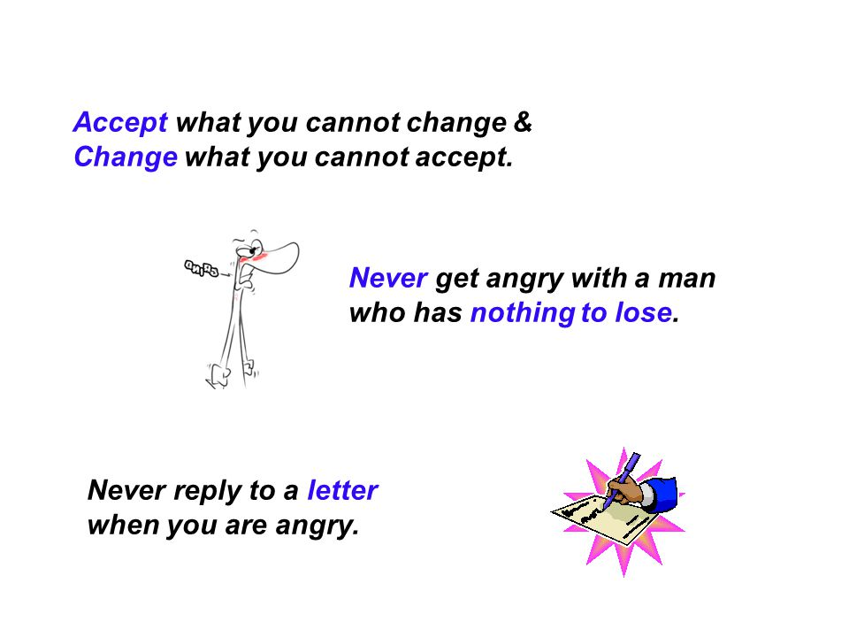 Accept what you cannot change & Change what you cannot accept.