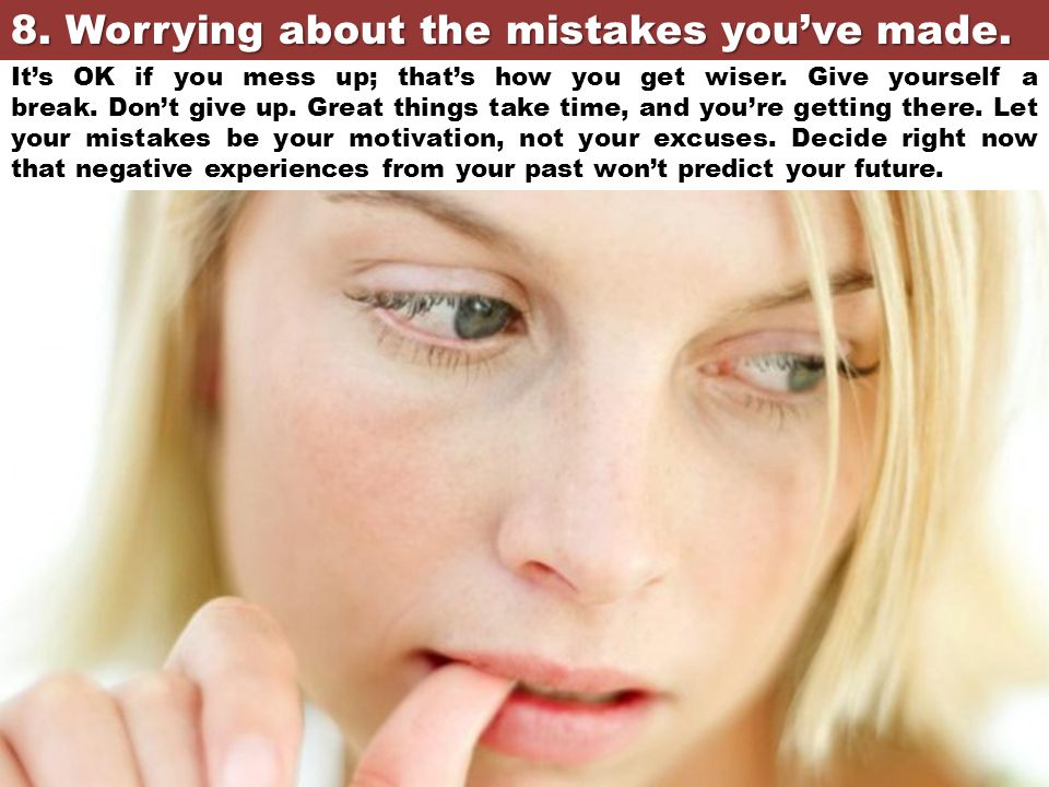 8. Worrying about the mistakes you've made.