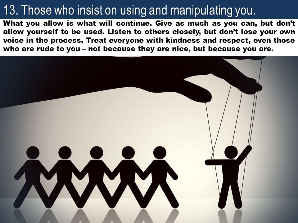 13. Those who insist on using and manipulating you.