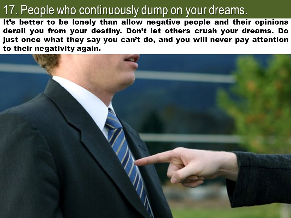 17. People who continuously dump on your dreams.