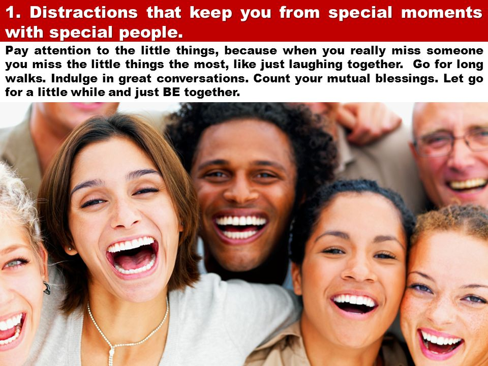 1. Distractions that keep you from special moments with special people.