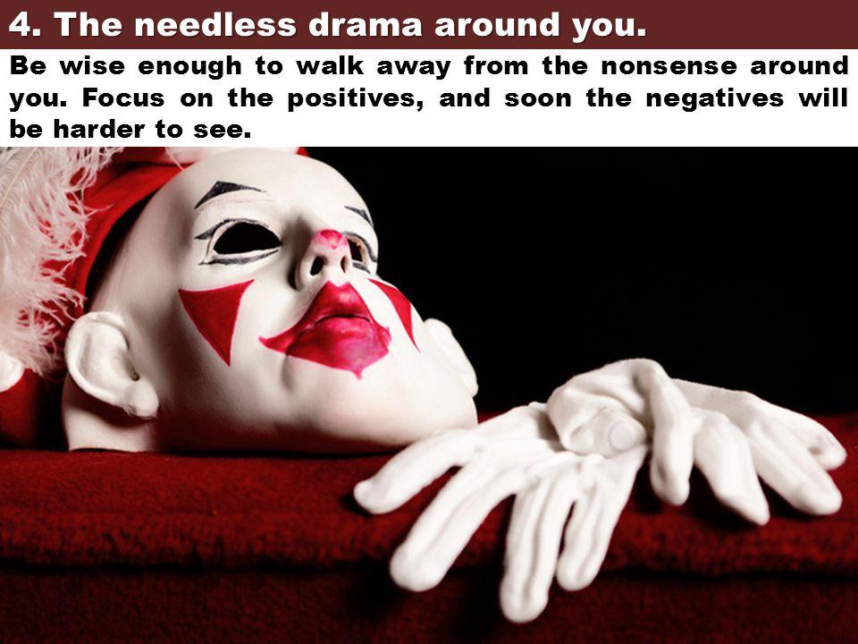 4. The needless drama around you.