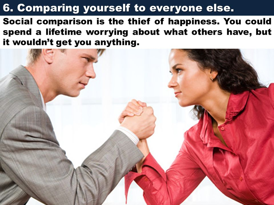 6. Comparing yourself to everyone else.
