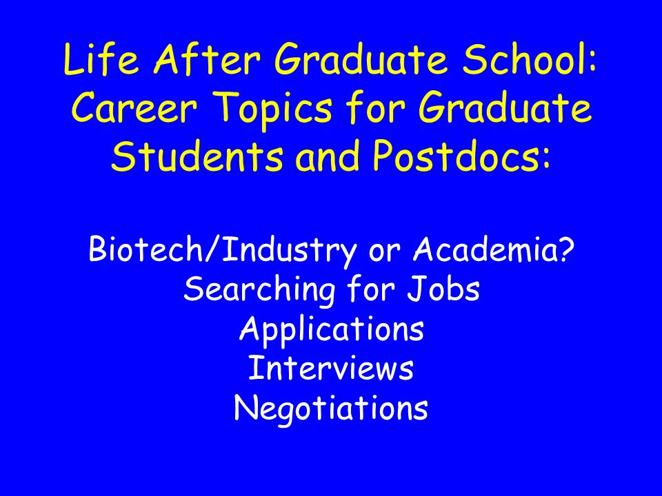Life After Graduate School: Career Topics for Graduate Students and Postdocs: Biotech/Industry or Academia.