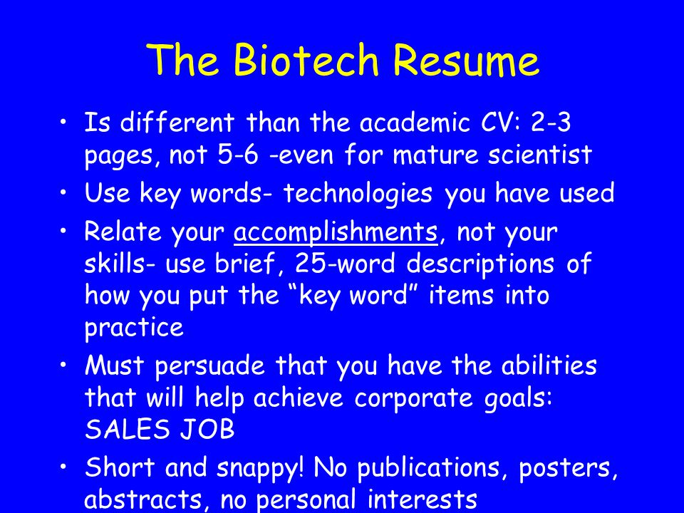 The Biotech Resume Is different than the academic CV: 2-3 pages, not 5-6 -even for mature scientist.